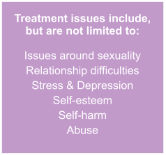 Treatment issues include, but are not limited to:  Issues around sexuality  Relationship difficulties Stress & Depression Self-esteem  Self-harm Abuse